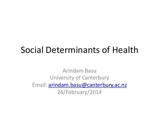 Social Determinants of Health Arindam Basu University of Canterbury Email: arindam.basu@canterbury.ac.nz 26/February/2014