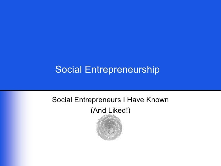 Social Entrepreneurship    Social Entrepreneurs I Have Known              (And Liked!)