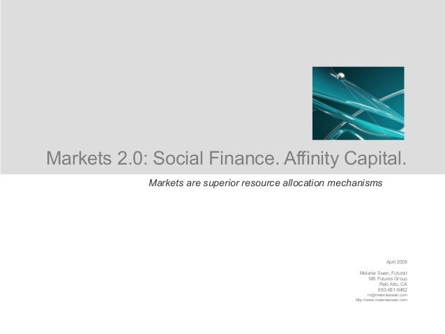 Markets 2.0: Social Finance. Affinity Capital. April 2008 Melanie Swan, Futurist MS Futures Group Palo Alto, CA 650-681-94...