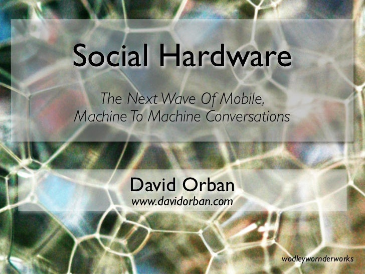 Social Hardware    The Next Wave Of Mobile, Machine To Machine Conversations            David Orban         www.davidorban...
