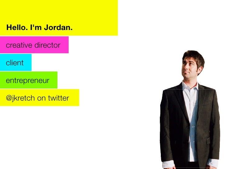Hello. I'm Jordan.  creative director  client  entrepreneur  @jkretch on twitter