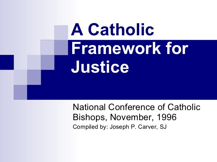A Catholic  Framework for Justice National Conference of Catholic Bishops, November, 1996  Compiled by: Joseph P. Carver, SJ
