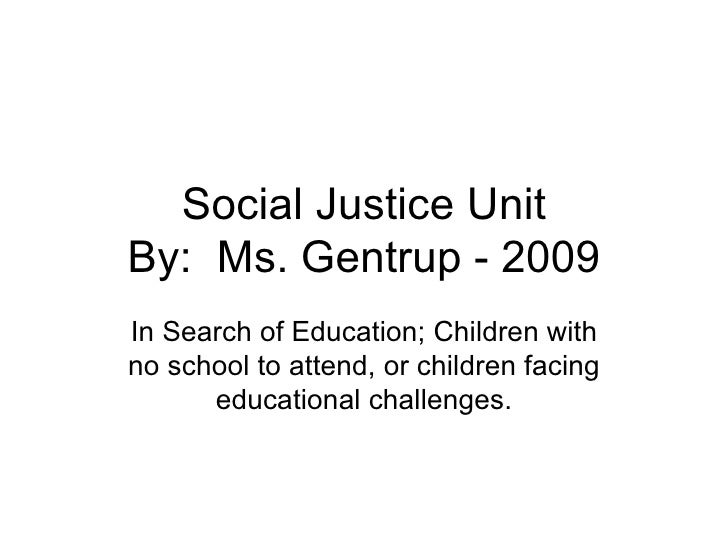 Social Justice Unit By:  Ms. Gentrup - 2009 In Search of Education; Children with no school to attend, or children facing ...