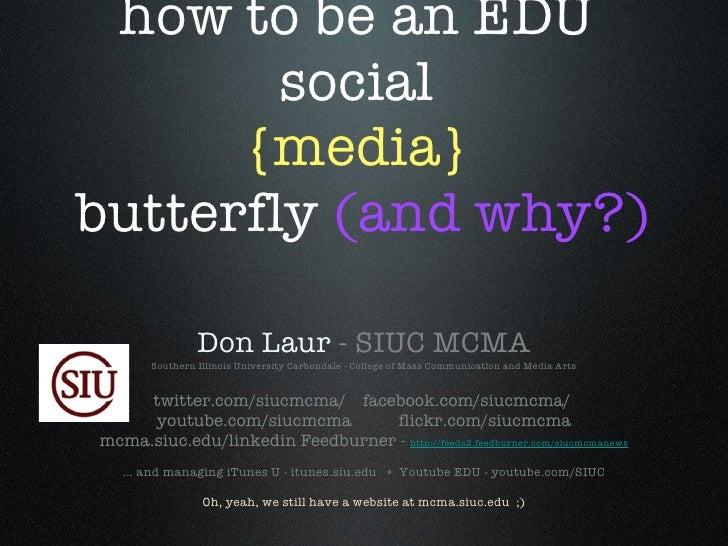 how to be an EDU  social  {media}  butterfly  (and why?) <ul><li>Don Laur  - SIUC MCMA </li></ul><ul><li>Southern Illinois...