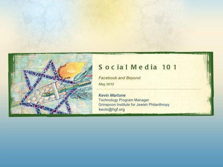 S o c i a l M e d i a 10 1Facebook and BeyondMay 2012Kevin MartoneTechnology Program ManagerGrinspoon Institute for Jewish...