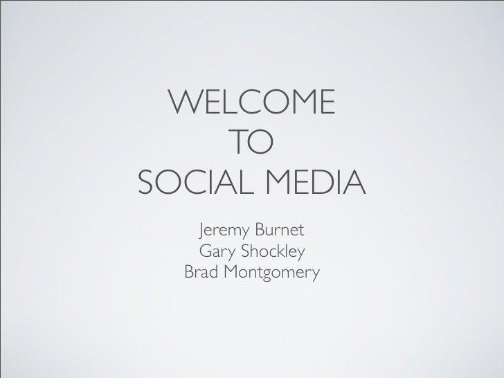 WELCOME     TOSOCIAL MEDIA    Jeremy Burnet    Gary Shockley  Brad Montgomery