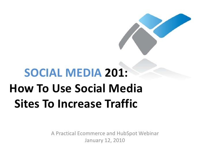 SOCIAL MEDIA 201:  How To Use Social Media Sites To Increase Traffic<br />A Practical Ecommerce and HubSpot Webinar<br />J...