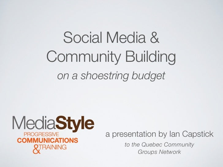 Social Media & Community Building  on a shoestring budget               a presentation by Ian Capstick                to t...
