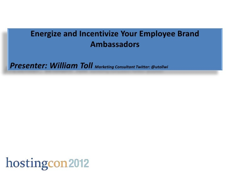 Energize and Incentivize Your Employee Brand                        AmbassadorsPresenter: William Toll Marketing Consultan...