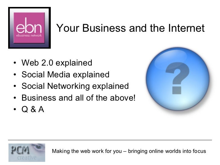 Your Business and the Internet <ul><li>Web 2.0 explained </li></ul><ul><li>Social Media explained </li></ul><ul><li>Social...