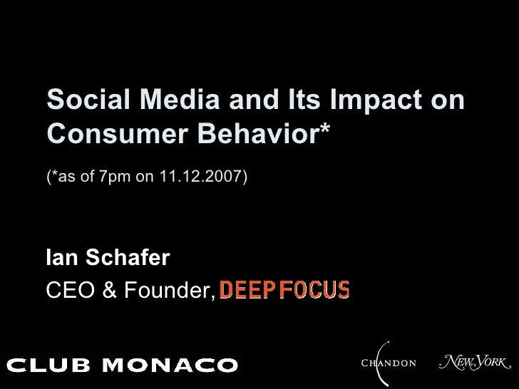 Social Media and Its Impact on Consumer Behavior* (*as of 7pm on 11.12.2007)     Ian Schafer CEO & Founder, Deep Focus