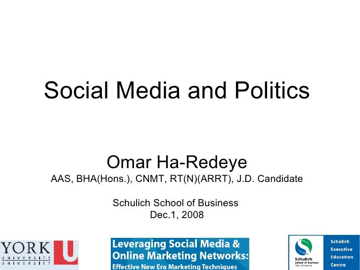 Social Media and Politics Omar Ha-Redeye AAS, BHA(Hons.), CNMT, RT(N)(ARRT), J.D. Candidate Schulich School of Business  D...