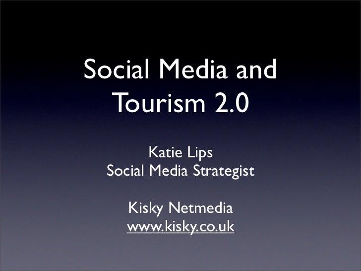 Social Media and   Tourism 2.0         Katie Lips  Social Media Strategist      Kisky Netmedia     www.kisky.co.uk