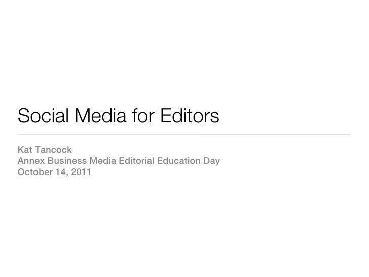Social Media for EditorsKat TancockAnnex Business Media Editorial Education DayOctober 14, 2011