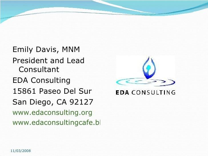 <ul><li>Emily Davis, MNM </li></ul><ul><li>President and Lead Consultant </li></ul><ul><li>EDA Consulting </li></ul><ul><l...