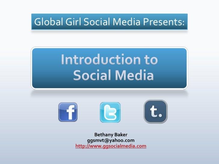Global Girl Social Media Presents: <br />Introduction to Social Media<br />Bethany Baker<br />ggsmvt@yahoo.com<br />http:/...