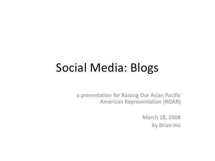 Social Media: Blogs    a presentation for Raising Our Asian Pacific             American Representation (ROAR)            ...
