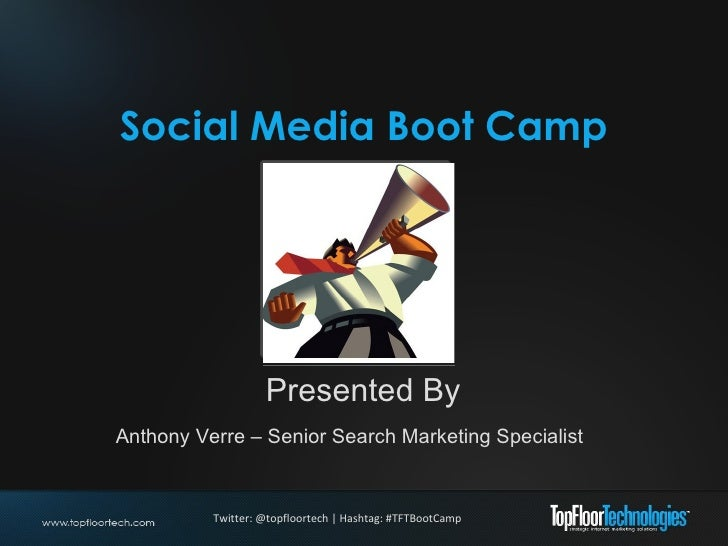 Social Media Boot Camp Presented By Anthony Verre – Senior Search Marketing Specialist Twitter: @topfloortech | Hashtag: #...