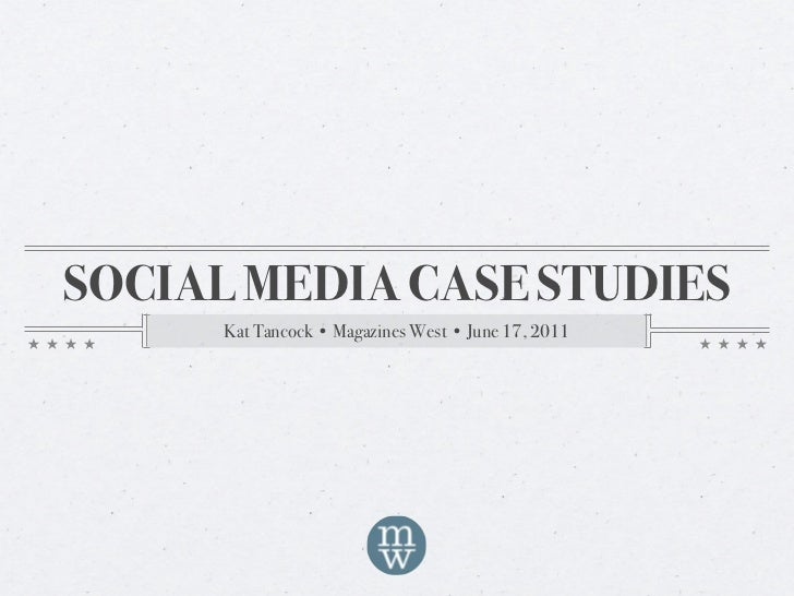 SOCIAL MEDIA CASE STUDIES      Kat Tancock • Magazines West • June 17, 2011