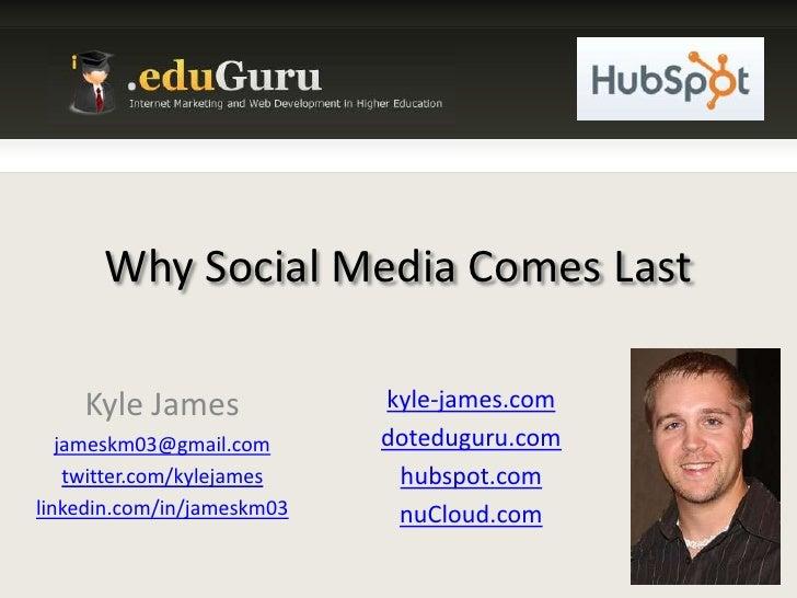 Why Social Media Comes Last<br />Kyle James<br />jameskm03@gmail.com<br />twitter.com/kylejames<br />linkedin.com/in/james...