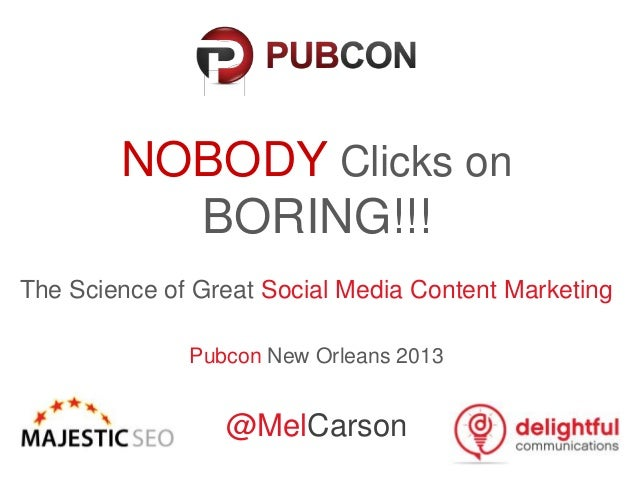 NOBODY Clicks onBORING!!!The Science of Great Social Media Content MarketingPubcon New Orleans 2013@MelCarson