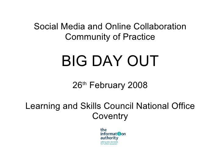 Social Media and Online Collaboration Community of Practice BIG DAY OUT 26 th  February 2008 Learning and Skills Council N...