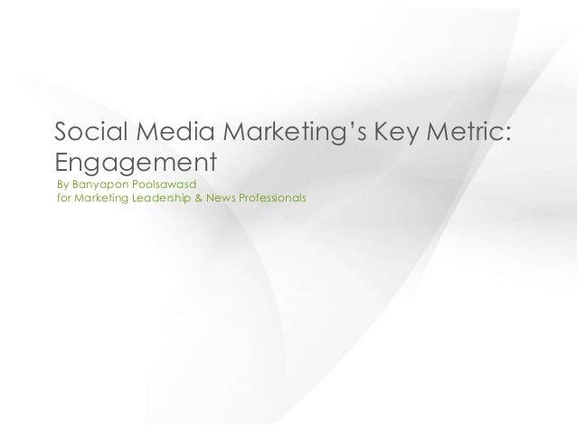 Social Media Marketing's Key Metric:EngagementBy Banyapon Poolsawasdfor Marketing Leadership & News Professionals