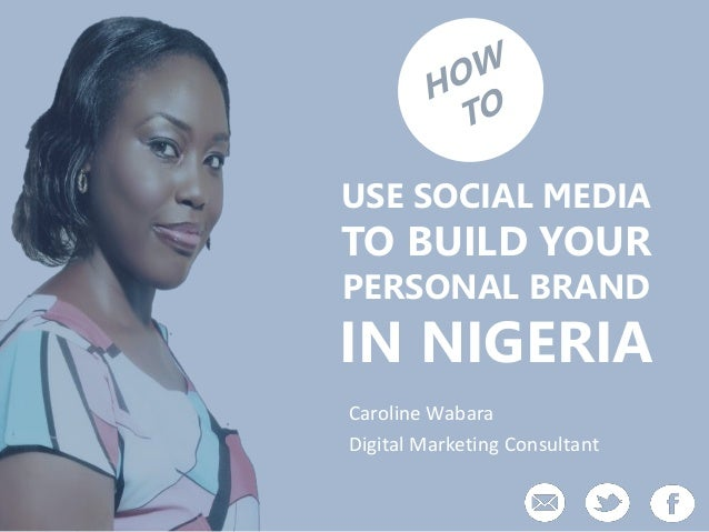 USE SOCIAL MEDIA TO BUILD YOUR PERSONAL BRAND IN NIGERIA Caroline Wabara Digital Marketing Consultant