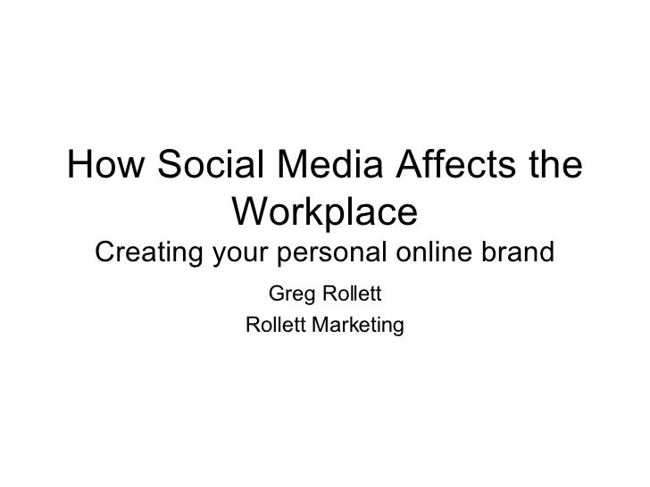 How Social Media Affects the Workplace Creating your personal online brand Greg Rollett Rollett Marketing