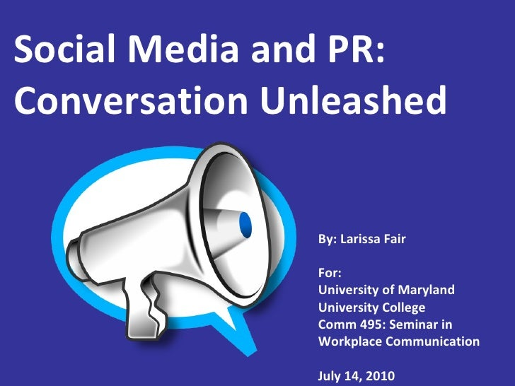 Social Media and PR: Conversation Unleashed By: Larissa Fair For: University of Maryland University College Comm 495: Semi...