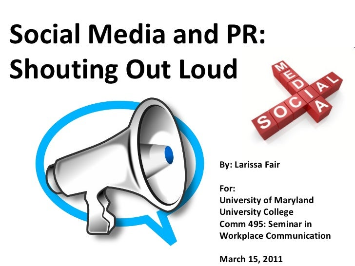 Social Media and PR: Shouting Out Loud By: Larissa Fair For: University of Maryland University College Comm 495: Seminar i...