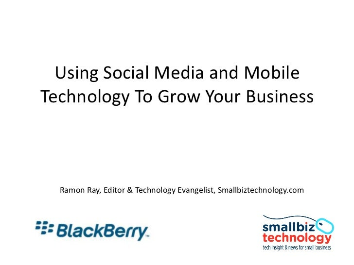Using Social Media and Mobile Technology To Grow Your Business<br />Ramon Ray, Editor & Technology Evangelist, Smallbiztec...