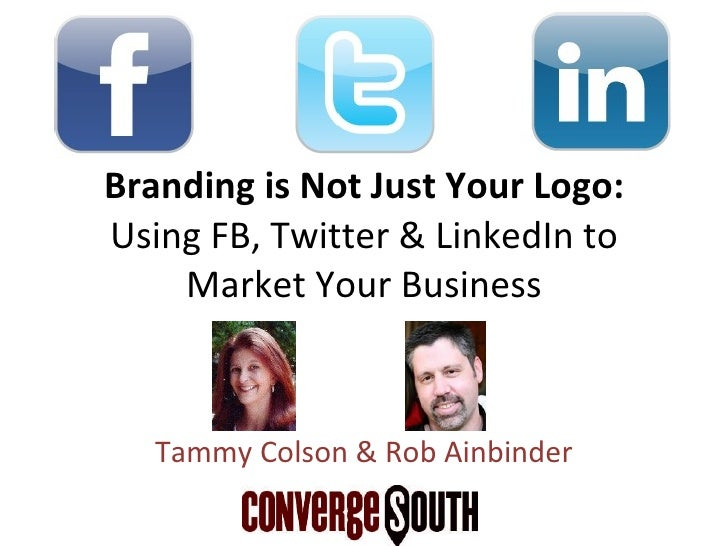 Branding is Not Just Your Logo:  Using FB, Twitter & LinkedIn to Market Your Business Tammy Colson & Rob Ainbinder