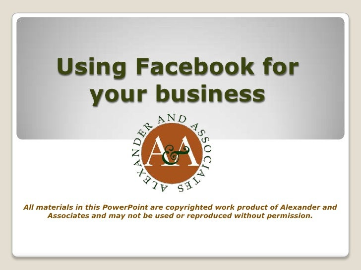 Using Facebook for your business<br />All materials in this PowerPoint are copyrighted work product of Alexander and Assoc...