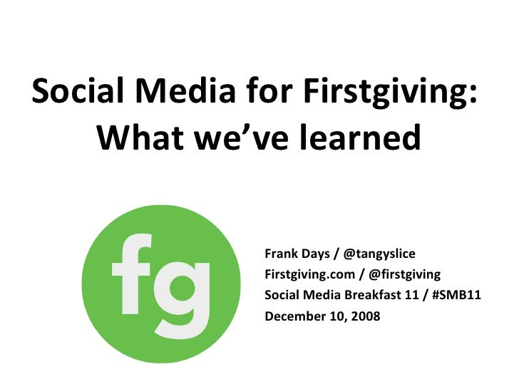 Social Media for Firstgiving:  What we've learned Frank Days / @tangyslice Firstgiving.com / @firstgiving Social Media Bre...