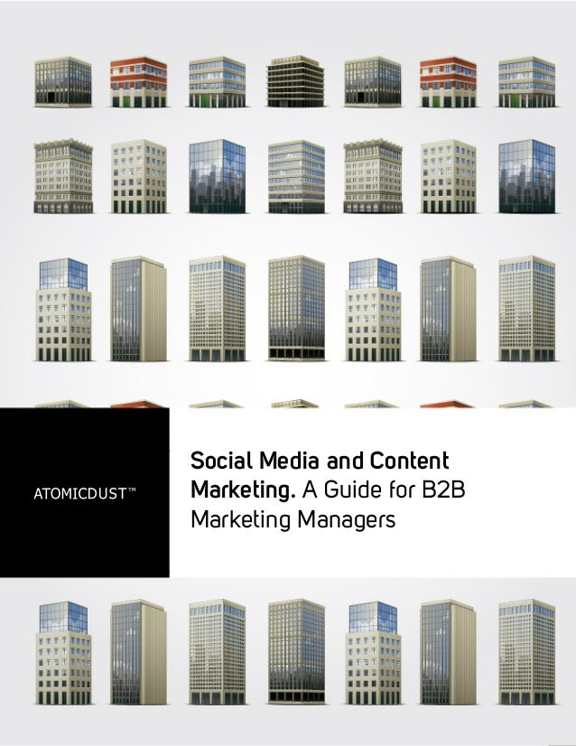 Social Media and Content Marketing. A Guide for B2B Marketing Managers ©2011 Atomicdust | www.atomicdust.com Social Media ...