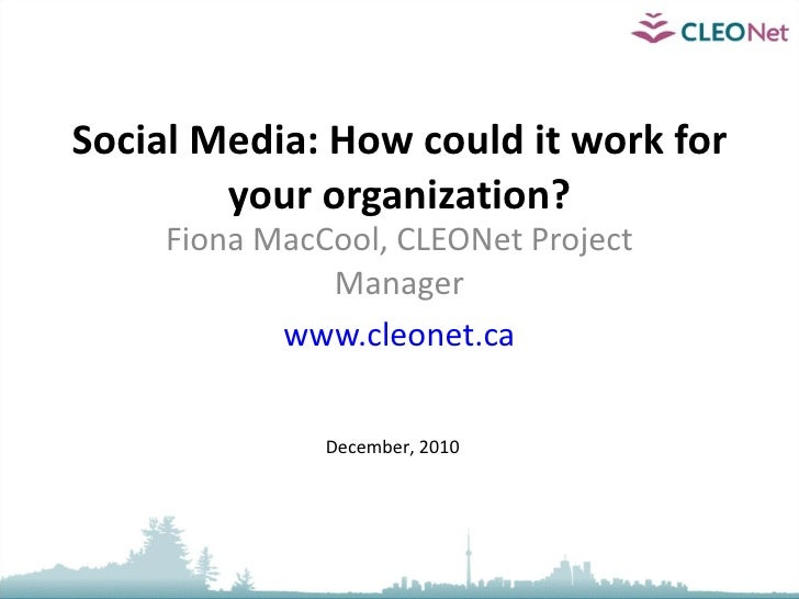 Social Media: How could it work for your organization? Fiona MacCool, CLEONet Project Manager www.cleonet.ca December, 2010