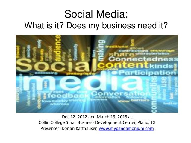 Social Media:What is it? Does my business need it?                Dec 12, 2012 and March 19, 2013 at   Collin College Smal...