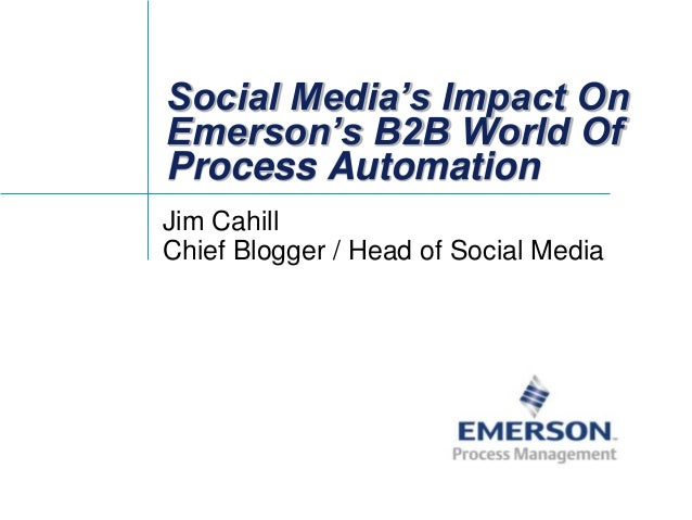 Social Media's Impact On Emerson's B2B World Of Process Automation Jim Cahill Chief Blogger / Head of Social Media