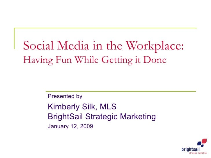Social Media in the Workplace: Having Fun While Getting it Done Presented by Kimberly Silk, MLS BrightSail Strategic Marke...
