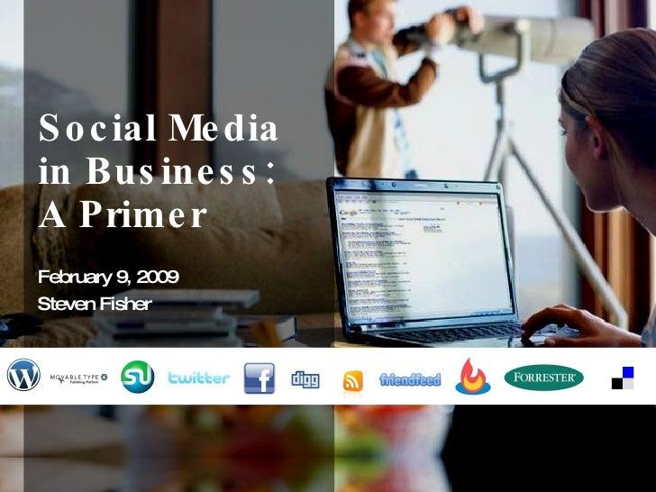 Social Media in Business: A Primer February 9, 2009 Steven Fisher