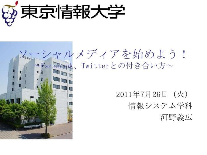 ソーシャルメディアを始めよう!~Facebook、Twitterとの付き合い方~<br />2011年7月26日(火) <br />情報システム学科<br />河野義広<br />