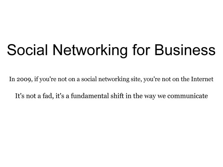 Social Networking for Business In 2009, if you're not on a social networking site, you're not on the Internet It's not a f...