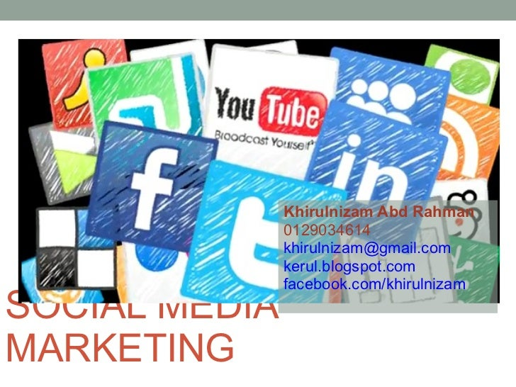 SOCIAL MEDIA MARKETING Khirulnizam Abd Rahman 0129034614 [email_address] kerul.blogspot.com facebook.com/khirulnizam