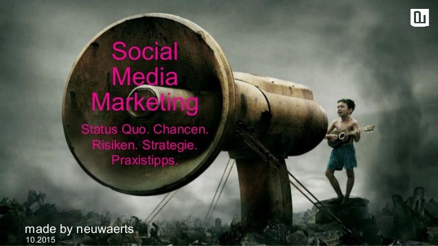 Social Media Marketing 10.2015 made by neuwaerts Status Quo. Chancen. Risiken. Strategie. Praxistipps.