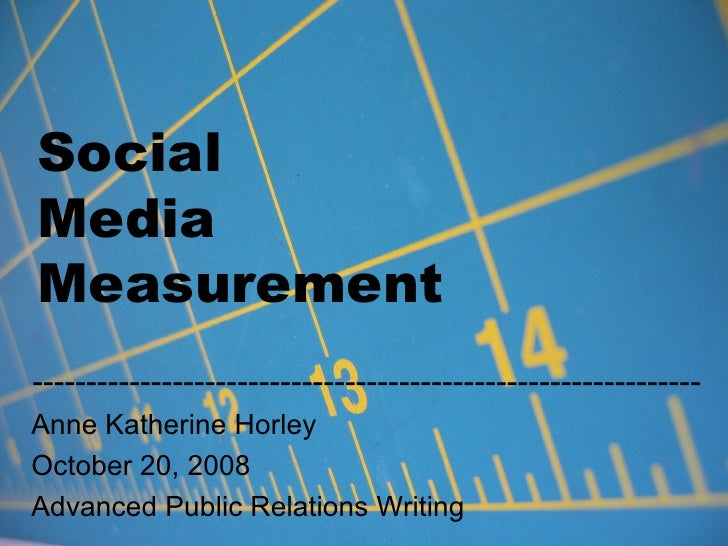 Social  Media  Measurement -------------------------------------------------------------- Anne Katherine Horley October 20...