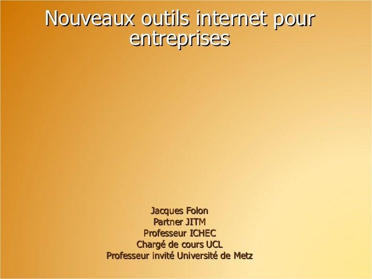 Nouveaux outils internet pour entreprises Jacques Folon Partner JITM Professeur ICHEC Chargé de cours UCL Professeur invit...