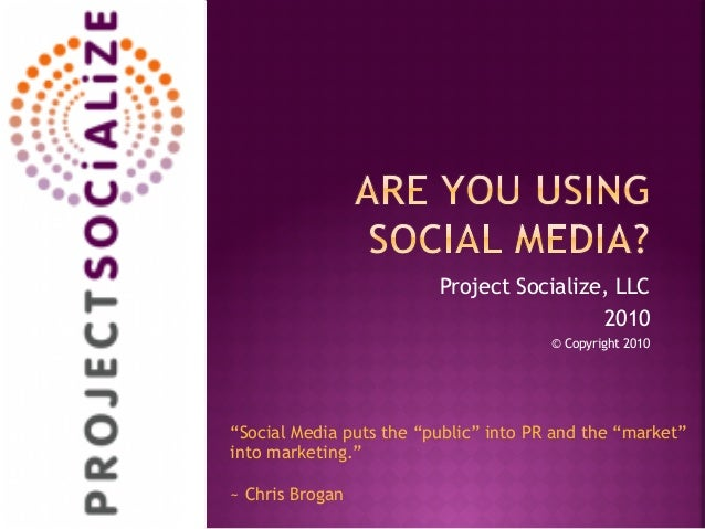 "Project Socialize, LLC 2010 © Copyright 2010 ""Social Media puts the ""public"" into PR and the ""market"" into marketing."" ~ C..."