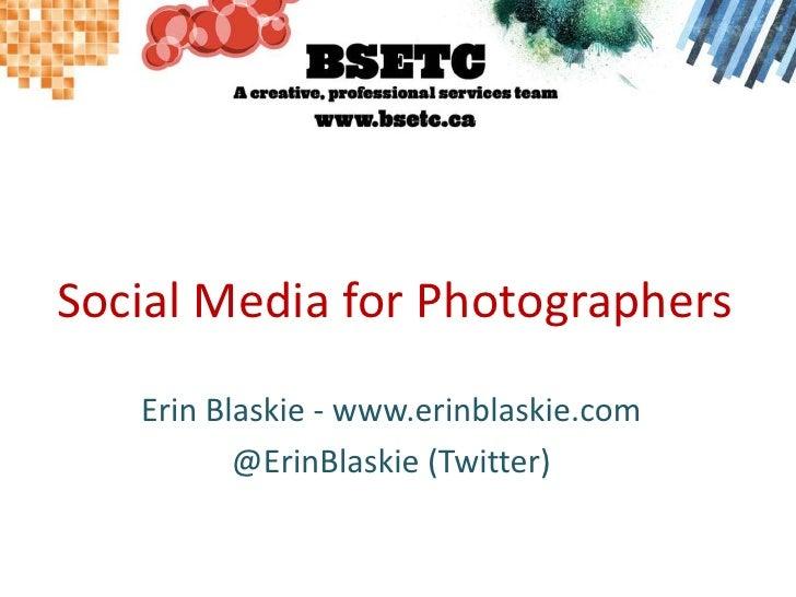 Social Media for Photographers<br />Erin Blaskie - www.erinblaskie.com<br />@ErinBlaskie (Twitter)<br />