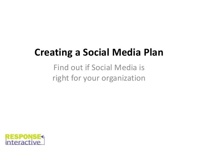 Creating a Social Media Plan   Find out if Social Media is   right for your organization